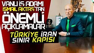 Van iş adamı İsmail Aktaş'tan önemli açıklama - İran Türkiye sınırı
