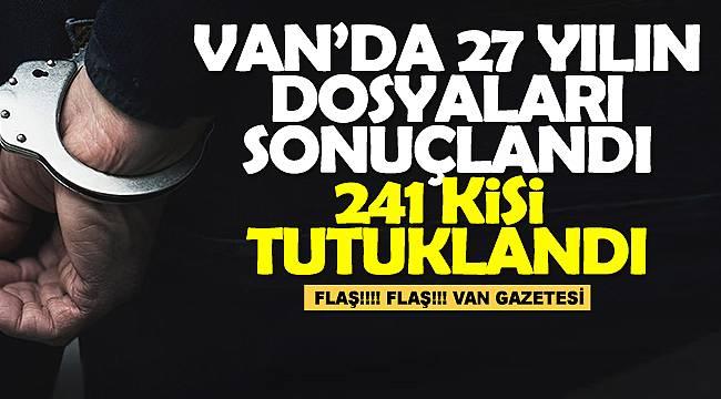 Van'da 27 yılın dosyaları sonuçlandı, 241 kişi tutuklandı
