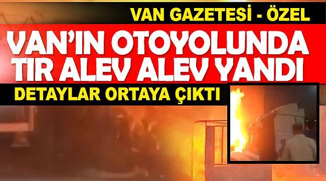 Van İpekyolu otoyolunda Tır alev alev yandı ve detaylar ortaya çıktı