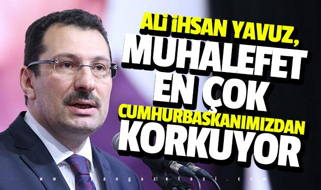 Ali İhsan Yavuz, Muhalefet en çok Cumhurbaşkanımızdan korkuyor