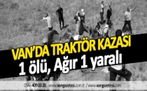 VAN'DA TRAKTÖR KAZASI 1 ölü, Ağır 1 yaralı - Van haberleri